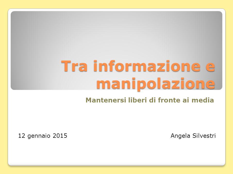 Tra informazione e manipolazione Mantenersi liberi di fronte ai media 12 gennaio 2015 Angela Silvestri