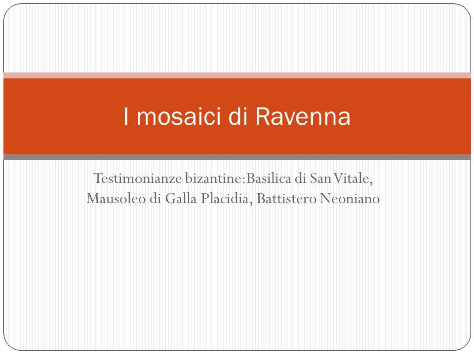 Testimonianze bizantine:Basilica di San Vitale, Mausoleo di Galla Placidia, Battistero Neoniano I mosaici di Ravenna