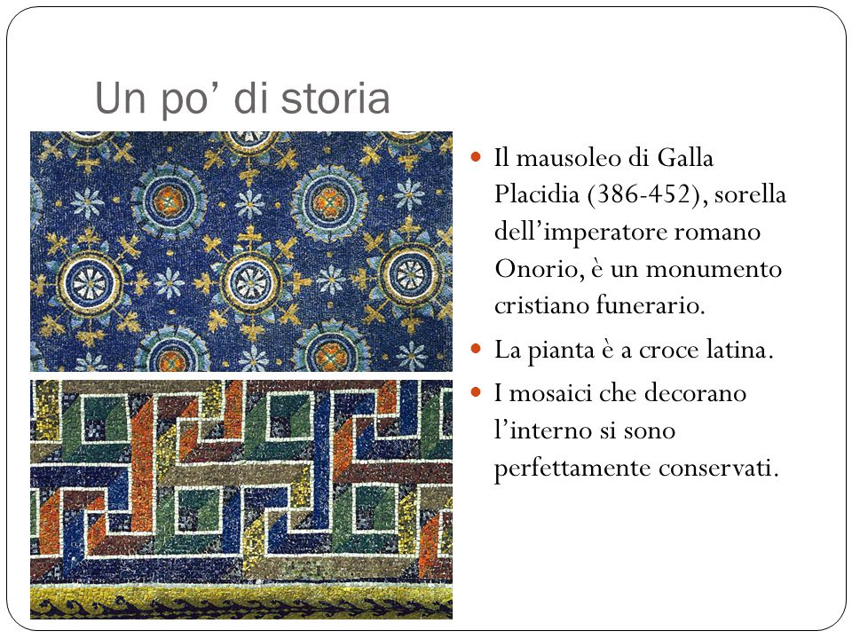 Un po' di storia Il mausoleo di Galla Placidia (386-452), sorella dell'imperatore romano Onorio, è un monumento cristiano funerario.