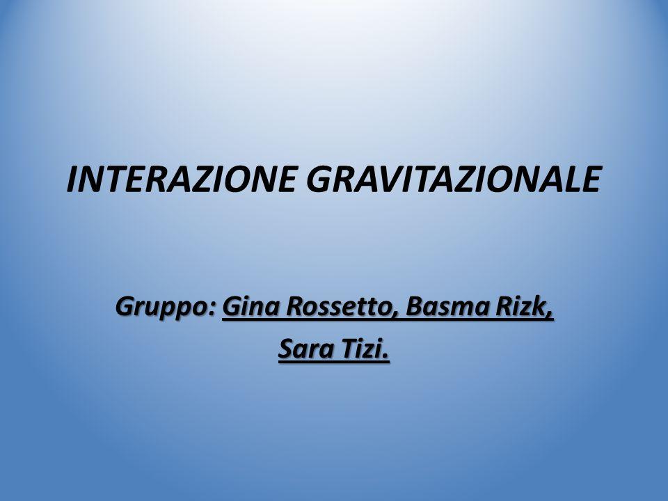 INTERAZIONE GRAVITAZIONALE Gruppo: Gina Rossetto, Basma Rizk, Sara Tizi.