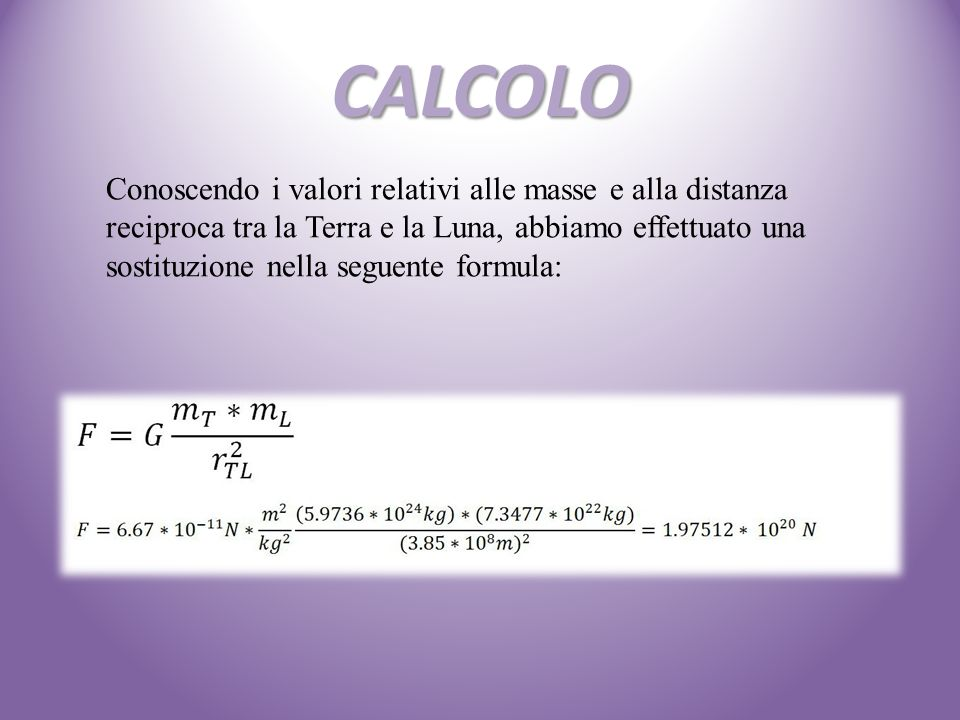 CALCOLO Conoscendo i valori relativi alle masse e alla distanza reciproca tra la Terra e la Luna, abbiamo effettuato una sostituzione nella seguente f