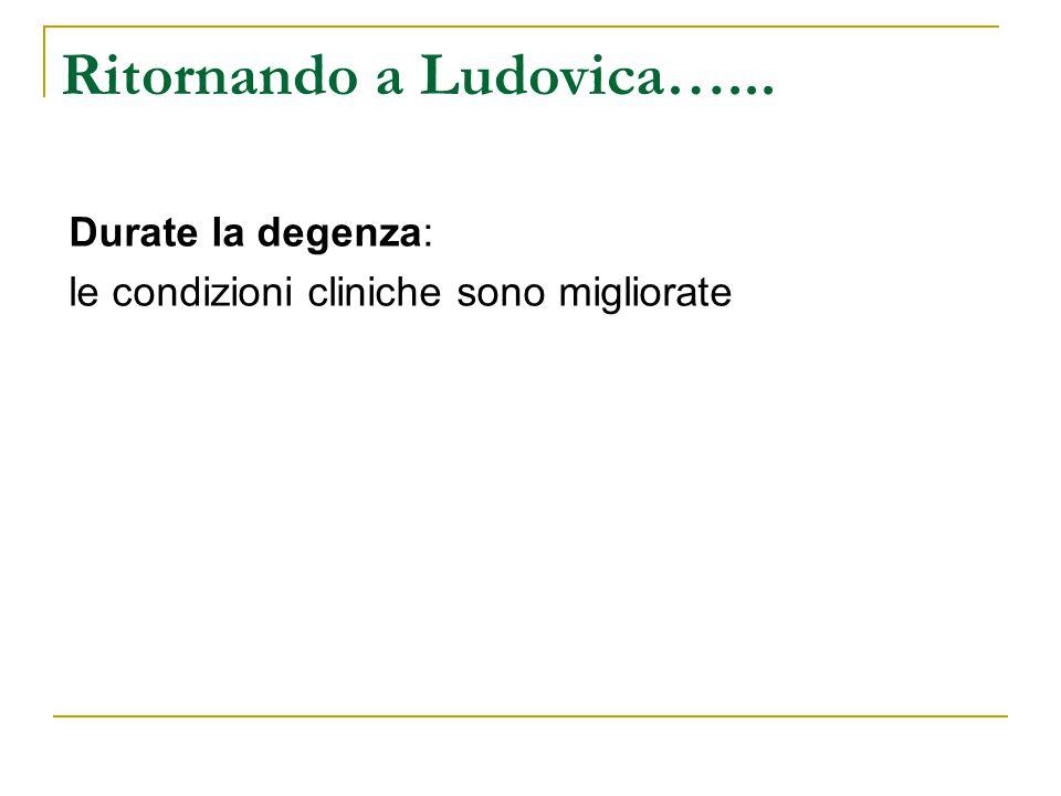 Durate la degenza: le condizioni cliniche sono migliorate Ritornando a Ludovica…...