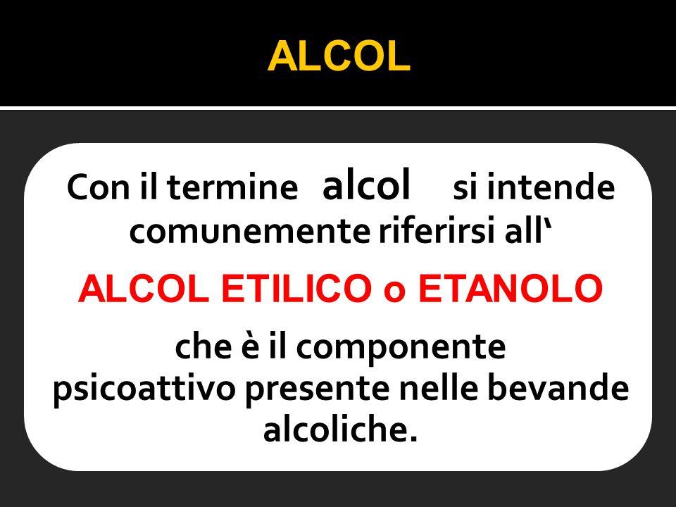 Con il termine alcol si intende comunemente riferirsi all' ALCOL ETILICO o ETANOLO che è il componente psicoattivo presente nelle bevande alcoliche. A