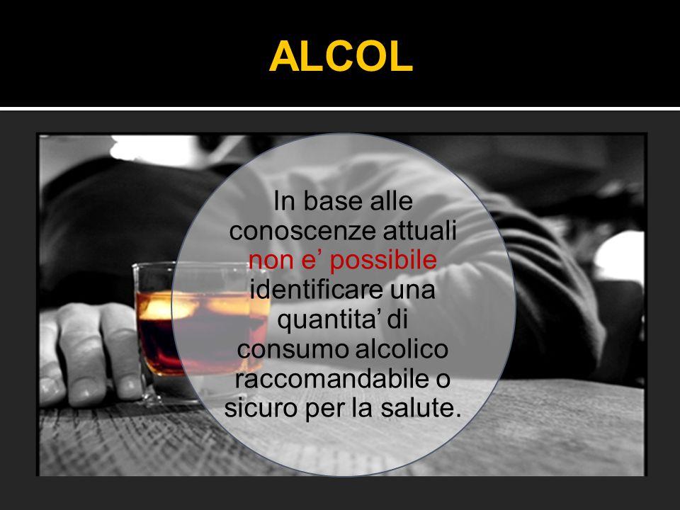In base alle conoscenze attuali non e' possibile identificare una quantita' di consumo alcolico raccomandabile o sicuro per la salute. ALCOL