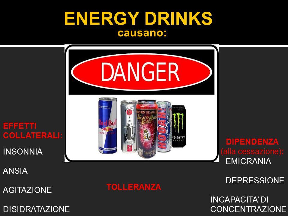 ENERGY DRINKS EFFETTI COLLATERALI: INSONNIA ANSIA AGITAZIONE DISIDRATAZIONE TOLLERANZA DIPENDENZA (alla cessazione): causano: EMICRANIA DEPRESSIONE IN