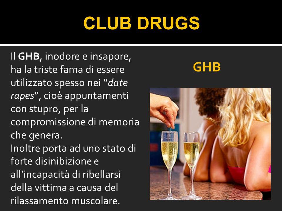 """CLUB DRUGS Il GHB, inodore e insapore, ha la triste fama di essere utilizzato spesso nei """"date rapes"""", cioè appuntamenti con stupro, per la compromiss"""