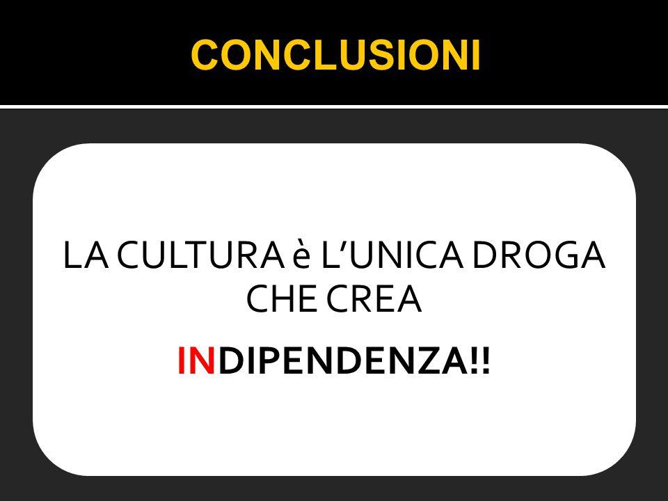 LA CULTURA è L'UNICA DROGA CHE CREA INDIPENDENZA!! CONCLUSIONI
