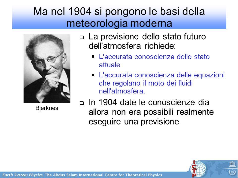 Ma nel 1904 si pongono le basi della meteorologia moderna  La previsione dello stato futuro dell atmosfera richiede:  L accurata conoscienza dello stato attuale  L accurata conoscienza delle equazioni che regolano il moto dei fluidi nell atmosfera.