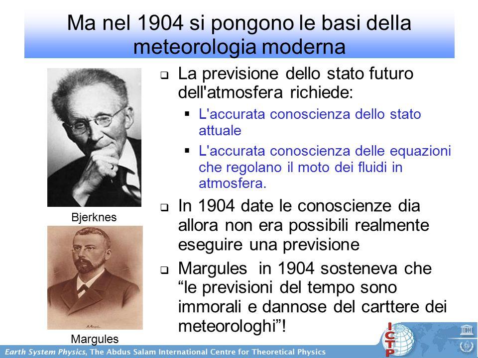 Ma nel 1904 si pongono le basi della meteorologia moderna  La previsione dello stato futuro dell atmosfera richiede:  L accurata conoscienza dello stato attuale  L accurata conoscienza delle equazioni che regolano il moto dei fluidi in atmosfera.