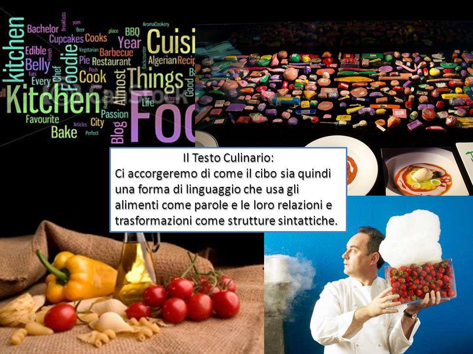 Il Testo Culinario: Ci accorgeremo di come il cibo sia quindi una forma di linguaggio che usa gli alimenti come parole e le loro relazioni e trasformazioni come strutture sintattiche.