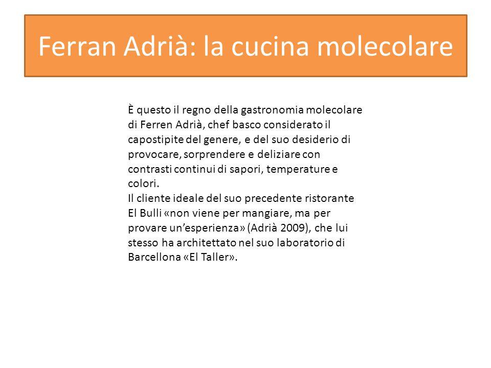 Ferran Adrià: la cucina molecolare È questo il regno della gastronomia molecolare di Ferren Adrià, chef basco considerato il capostipite del genere, e del suo desiderio di provocare, sorprendere e deliziare con contrasti continui di sapori, temperature e colori.