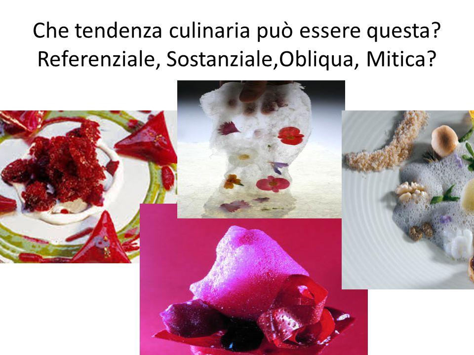 Che tendenza culinaria può essere questa? Referenziale, Sostanziale,Obliqua, Mitica?