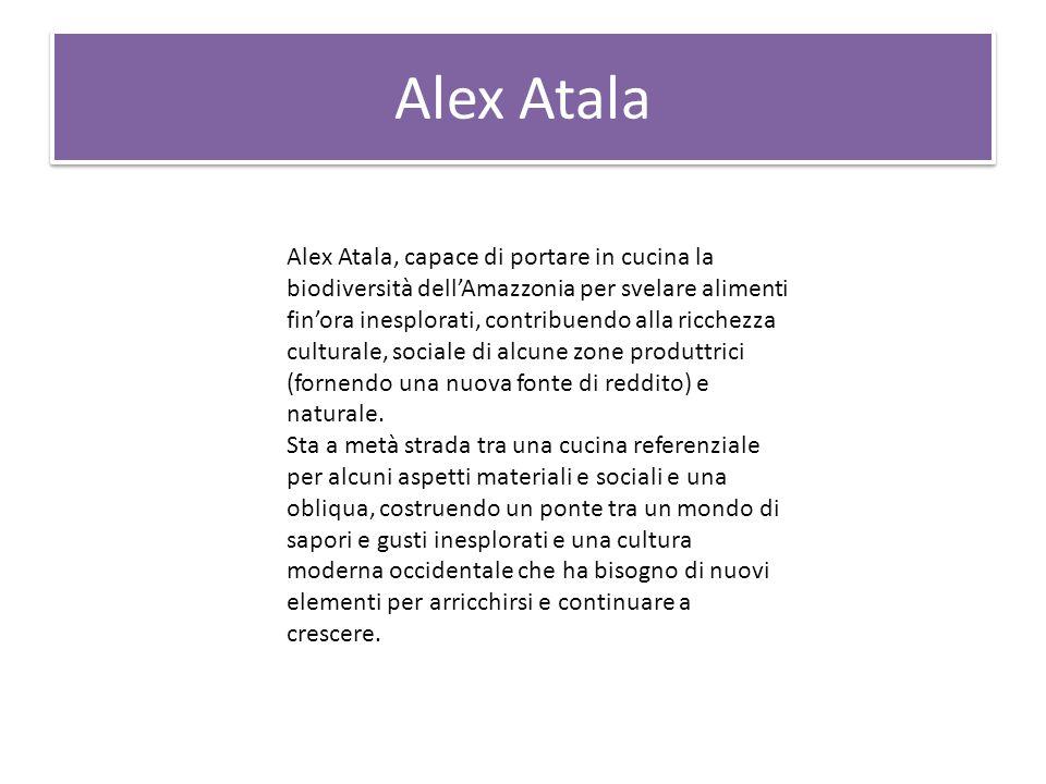 Alex Atala Alex Atala, capace di portare in cucina la biodiversità dell'Amazzonia per svelare alimenti fin'ora inesplorati, contribuendo alla ricchezza culturale, sociale di alcune zone produttrici (fornendo una nuova fonte di reddito) e naturale.