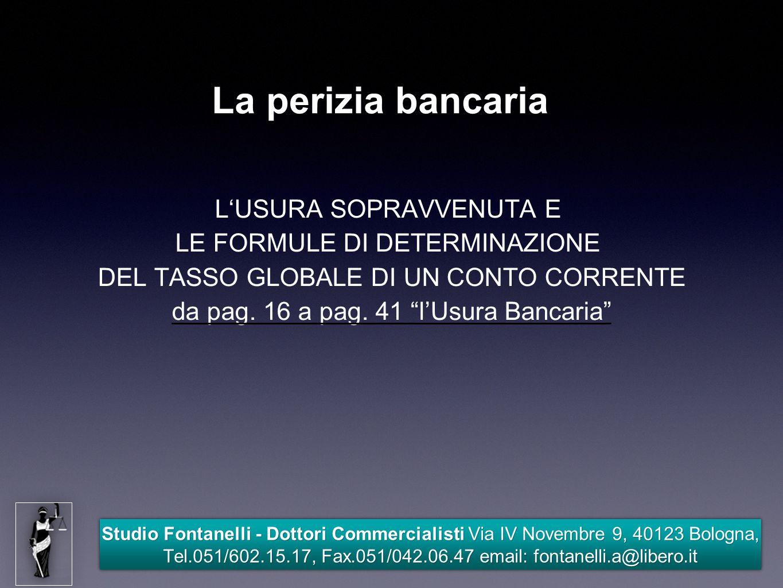 Studio Fontanelli - Dottori Commercialisti Via IV Novembre 9, 40123 Bologna, Tel.051/602.15.17, Fax.051/042.06.47 email: fontanelli.a@libero.it La perizia bancaria L'USURA SOPRAVVENUTA E LE FORMULE DI DETERMINAZIONE DEL TASSO GLOBALE DI UN CONTO CORRENTE da pag.
