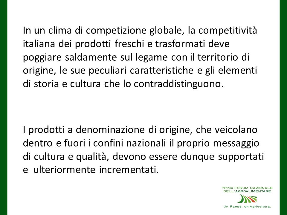 In un clima di competizione globale, la competitività italiana dei prodotti freschi e trasformati deve poggiare saldamente sul legame con il territorio di origine, le sue peculiari caratteristiche e gli elementi di storia e cultura che lo contraddistinguono.