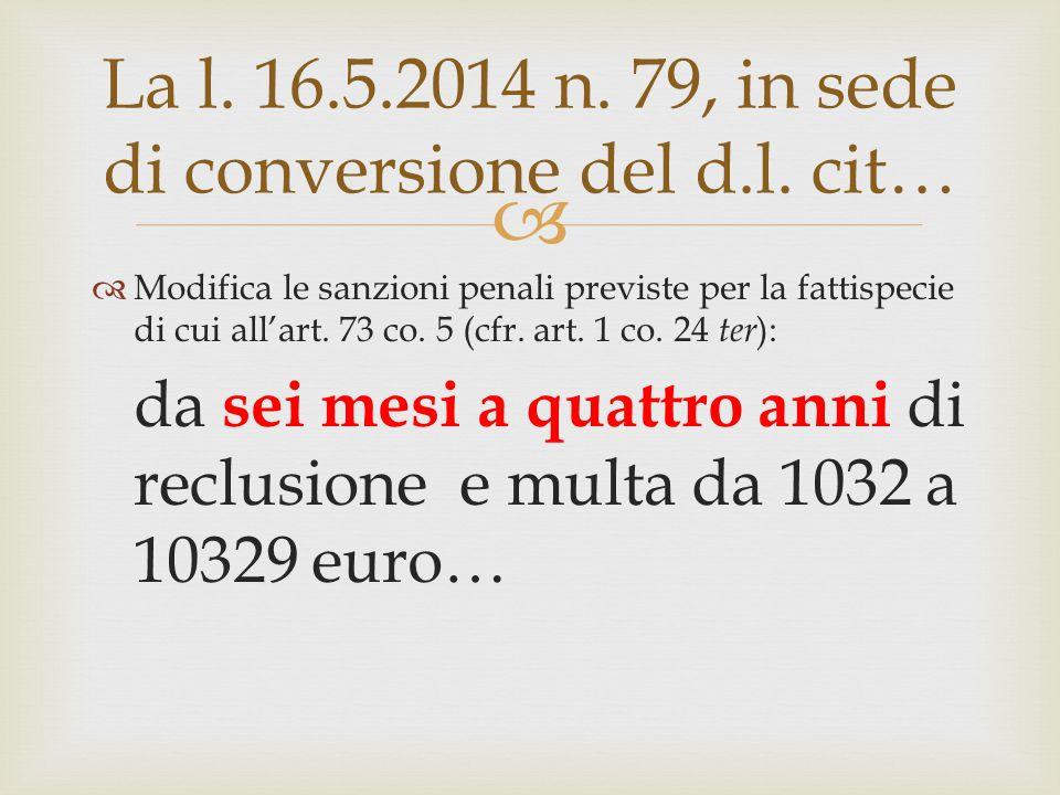  La l. 16.5.2014 n. 79, in sede di conversione del d.l. cit…  Modifica le sanzioni penali previste per la fattispecie di cui all'art. 73 co. 5 (cfr.