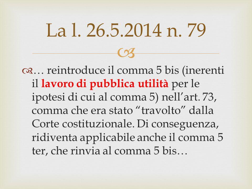  La l. 26.5.2014 n. 79  … reintroduce il comma 5 bis (inerenti il lavoro di pubblica utilità per le ipotesi di cui al comma 5) nell'art. 73, comma c