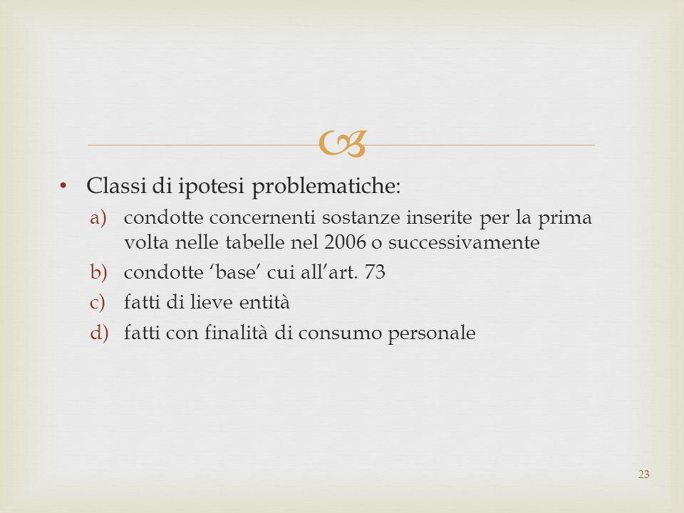  Classi di ipotesi problematiche: a)condotte concernenti sostanze inserite per la prima volta nelle tabelle nel 2006 o successivamente b)condotte 'base' cui all'art.