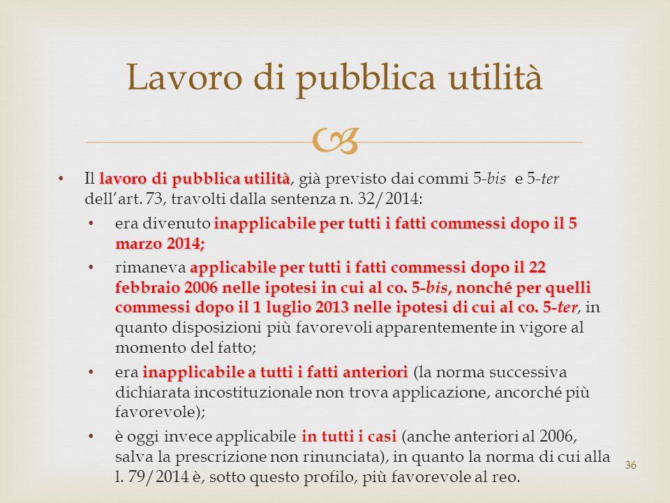  lavoro di pubblica utilità Il lavoro di pubblica utilità, già previsto dai commi 5- bis e 5- ter dell'art. 73, travolti dalla sentenza n. 32/2014: i