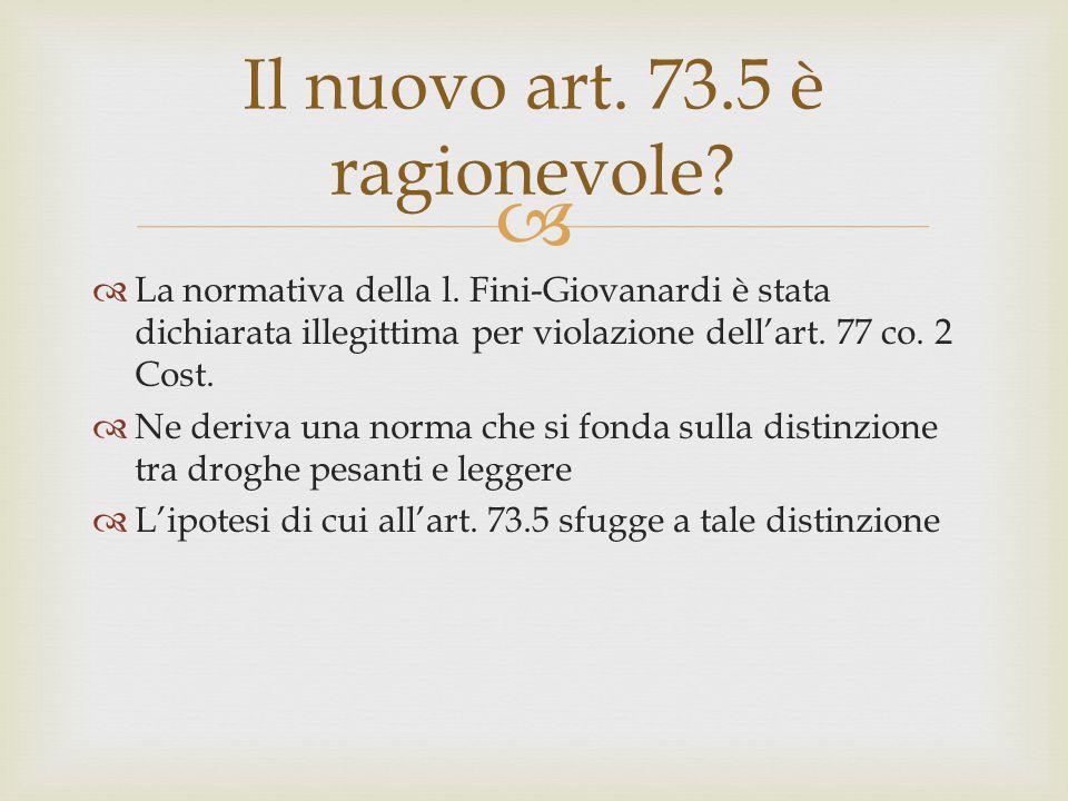  Il nuovo art. 73.5 è ragionevole?  La normativa della l. Fini-Giovanardi è stata dichiarata illegittima per violazione dell'art. 77 co. 2 Cost.  N