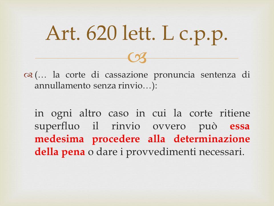  Art. 620 lett. L c.p.p.  (… la corte di cassazione pronuncia sentenza di annullamento senza rinvio…): in ogni altro caso in cui la corte ritiene su