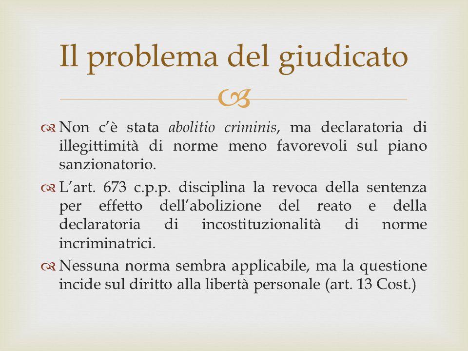  Il problema del giudicato  Non c'è stata abolitio criminis, ma declaratoria di illegittimità di norme meno favorevoli sul piano sanzionatorio.  L'