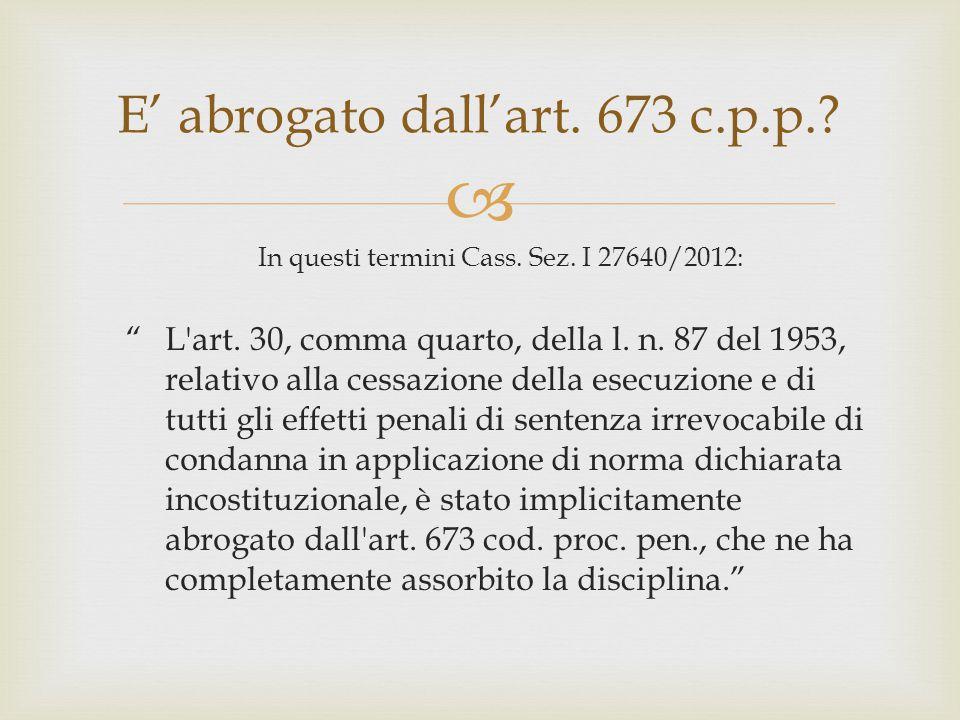 """ E' abrogato dall'art. 673 c.p.p.? In questi termini Cass. Sez. I 27640/2012: """"L'art. 30, comma quarto, della l. n. 87 del 1953, relativo alla cessaz"""
