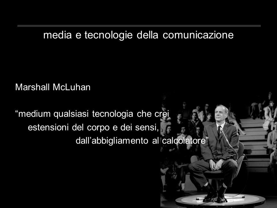 media e tecnologie della comunicazione Marshall McLuhan medium qualsiasi tecnologia che crei estensioni del corpo e dei sensi, dall'abbigliamento al calcolatore