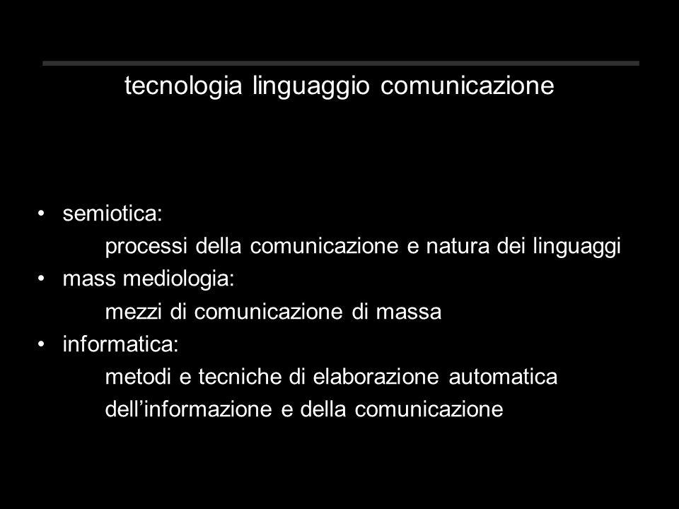 tecnologia linguaggio comunicazione semiotica: processi della comunicazione e natura dei linguaggi mass mediologia: mezzi di comunicazione di massa informatica: metodi e tecniche di elaborazione automatica dell'informazione e della comunicazione