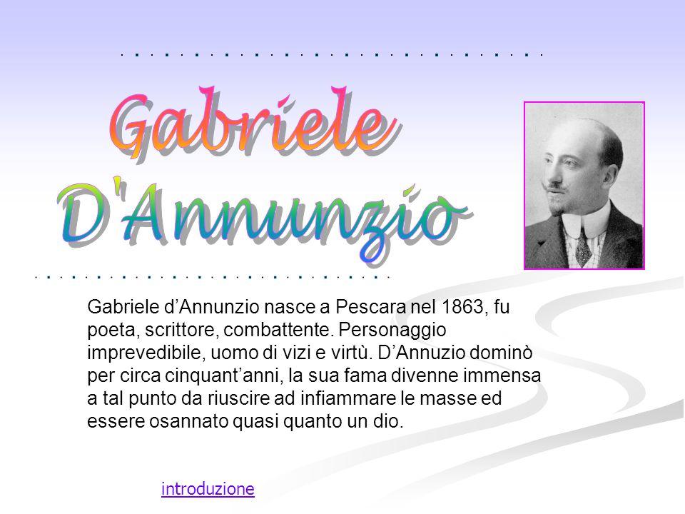 introduzione Gabriele d'Annunzio nasce a Pescara nel 1863, fu poeta, scrittore, combattente. Personaggio imprevedibile, uomo di vizi e virtù. D'Annuzi