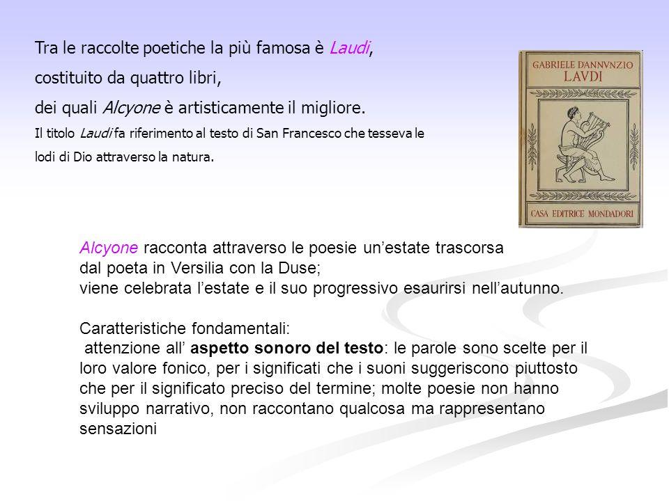 Tra le raccolte poetiche la più famosa è Laudi, costituito da quattro libri, dei quali Alcyone è artisticamente il migliore.