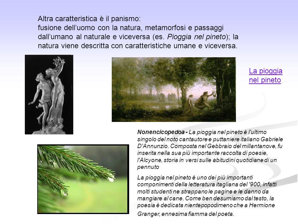 Altra caratteristica è il panismo: fusione dell'uomo con la natura, metamorfosi e passaggi dall'umano al naturale e viceversa (es. Pioggia nel pineto)