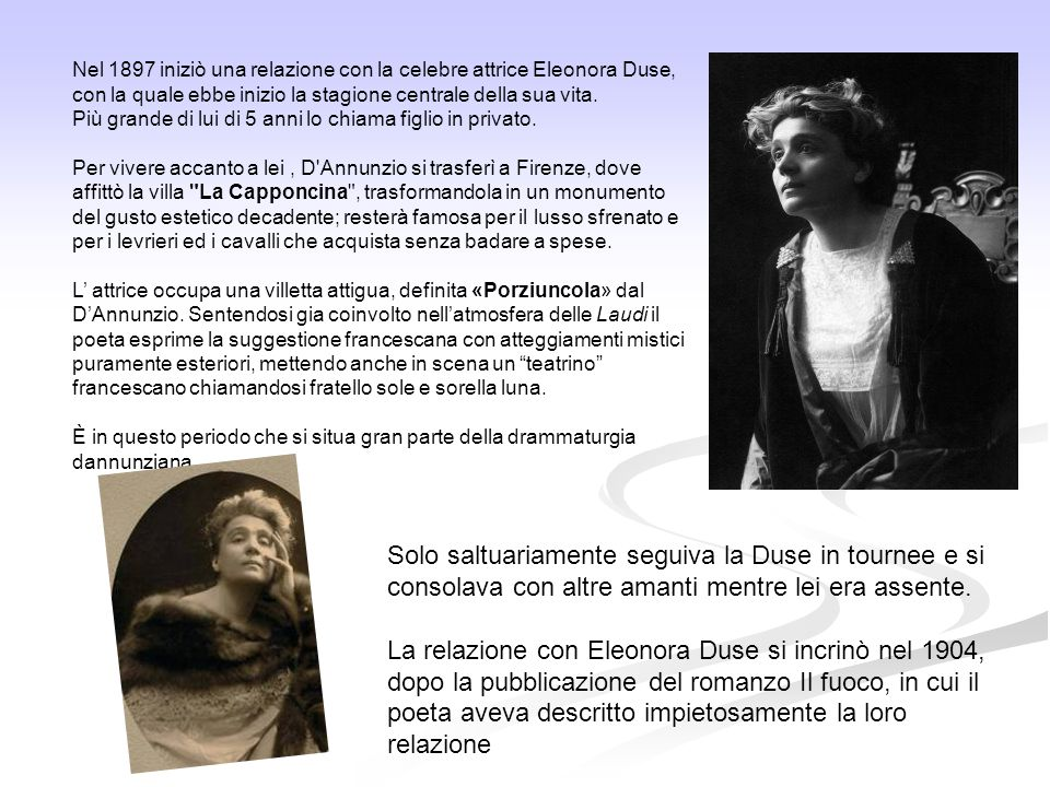 Nel 1897 iniziò una relazione con la celebre attrice Eleonora Duse, con la quale ebbe inizio la stagione centrale della sua vita. Più grande di lui di