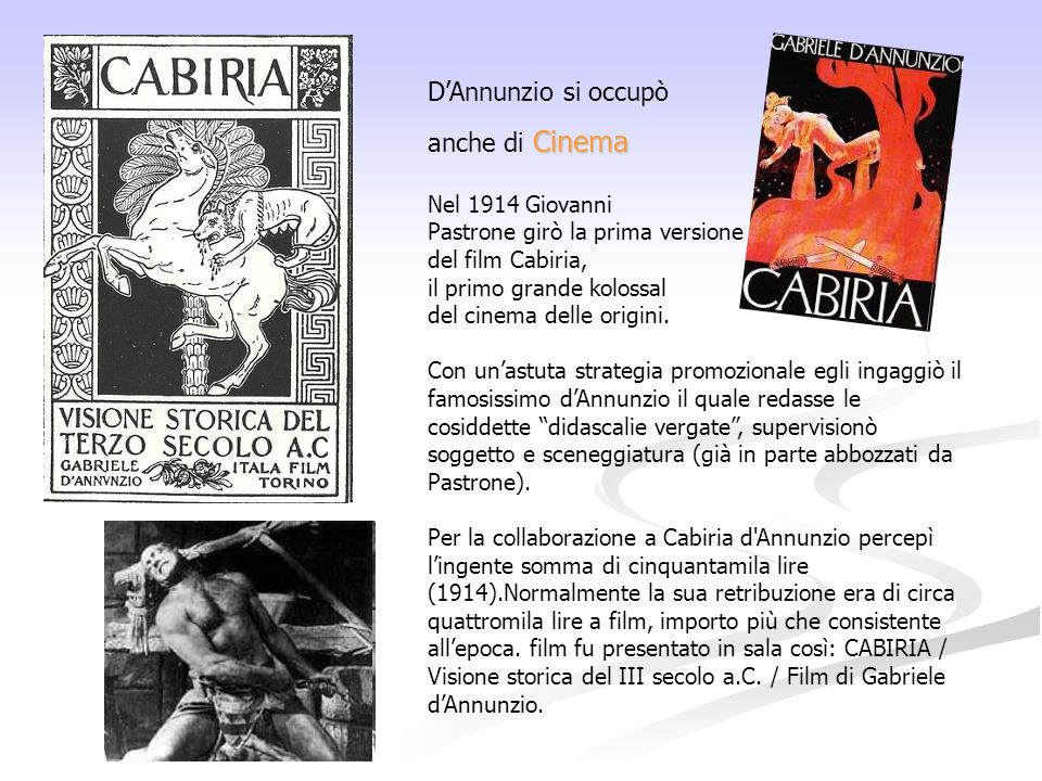 D'Annunzio si occupò Cinema anche di Cinema Nel 1914 Giovanni Pastrone girò la prima versione del film Cabiria, il primo grande kolossal del cinema delle origini.
