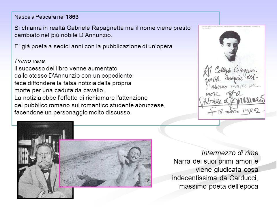 Nasce a Pescara nel 1863 Si chiama in realtà Gabriele Rapagnetta ma il nome viene presto cambiato nel più nobile D'Annunzio. E' già poeta a sedici ann