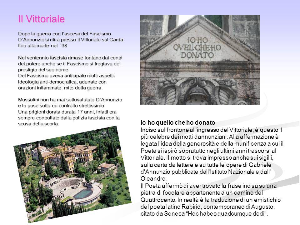 Il Vittoriale Dopo la guerra con l'ascesa del Fascismo D'Annunzio si ritira presso il Vittoriale sul Garda fino alla morte nel '38 Nel ventennio fascista rimase lontano dai centri del potere anche se il Fascismo si fregiava del prestigio del suo nome.