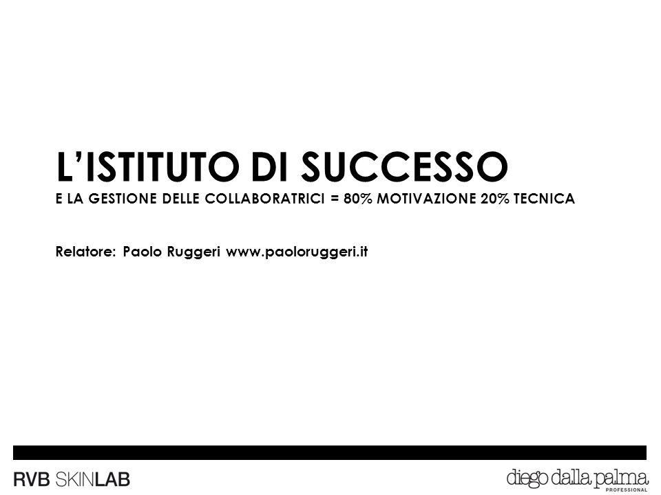 L'ISTITUTO DI SUCCESSO E LA GESTIONE DELLE COLLABORATRICI = 80% MOTIVAZIONE 20% TECNICA Relatore: Paolo Ruggeri www.paoloruggeri.it