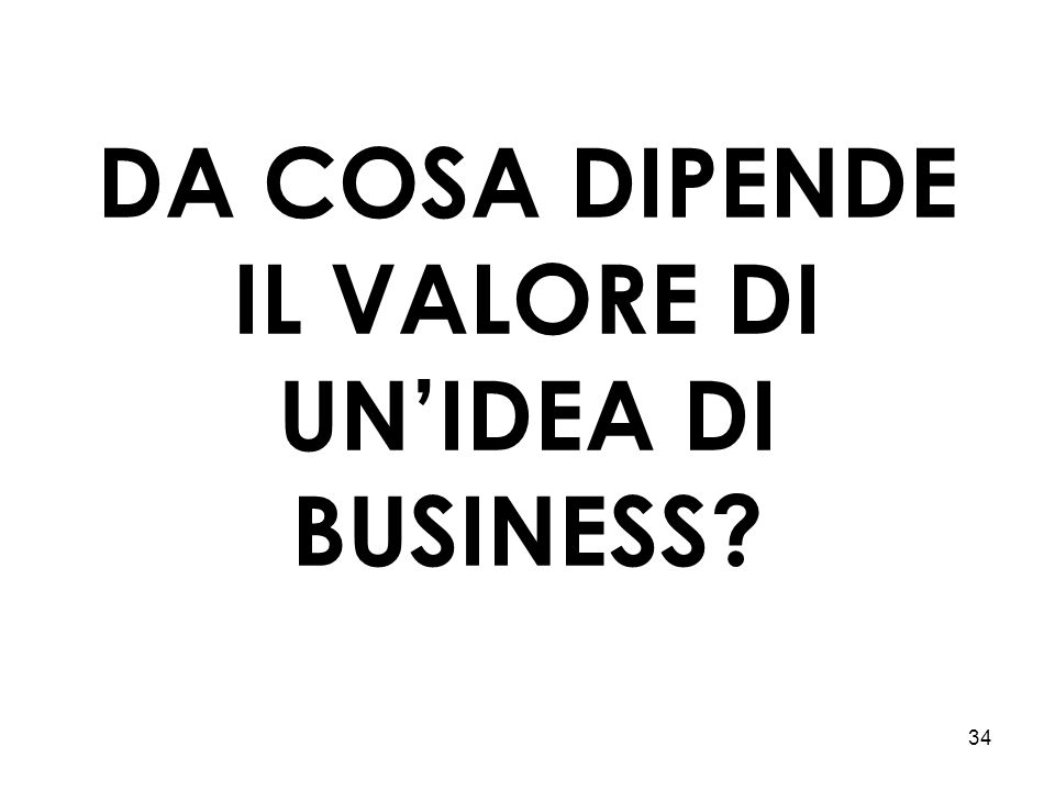 34 DA COSA DIPENDE IL VALORE DI UN'IDEA DI BUSINESS