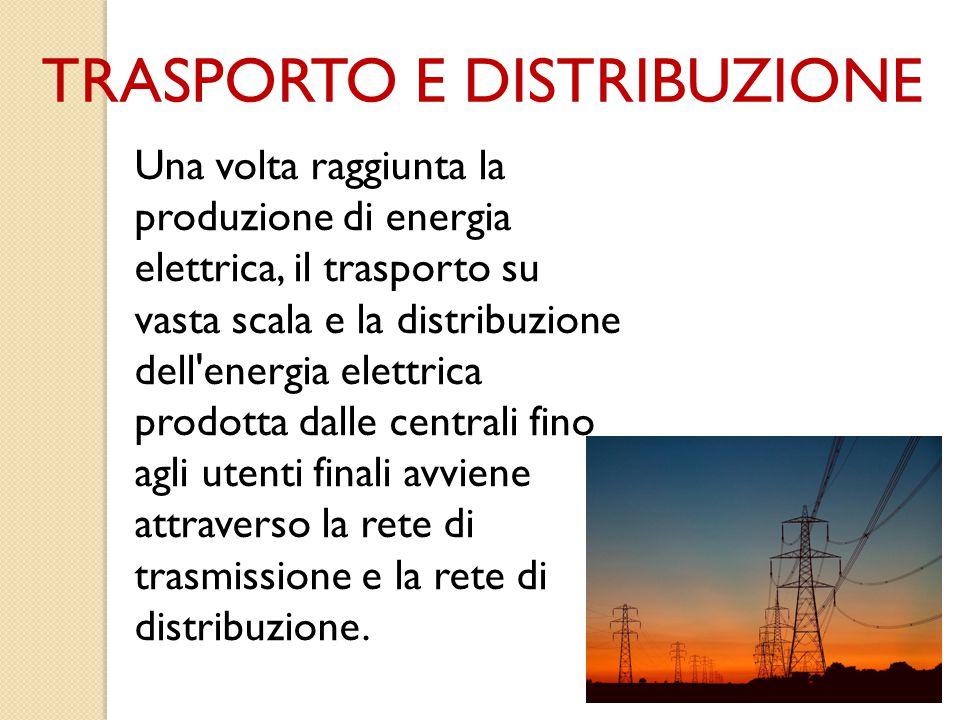 TRASPORTO E DISTRIBUZIONE Una volta raggiunta la produzione di energia elettrica, il trasporto su vasta scala e la distribuzione dell'energia elettric