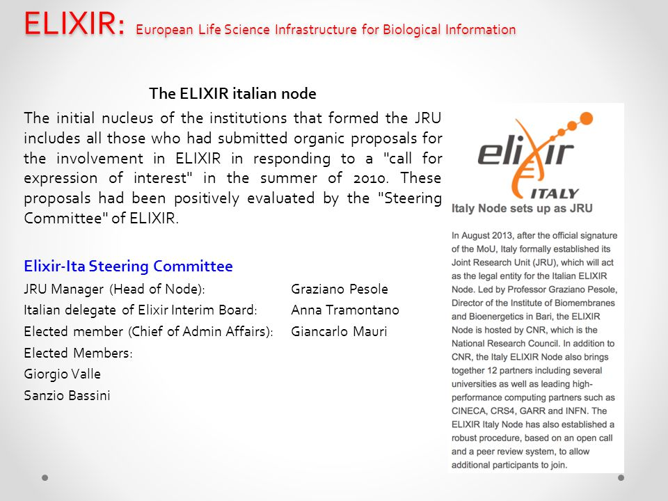 ELIXIR: European Life Science Infrastructure for Biological Information The ELIXIR italian node The initial nucleus of the institutions that formed the JRU includes all those who had submitted organic proposals for the involvement in ELIXIR in responding to a call for expression of interest in the summer of 2010.