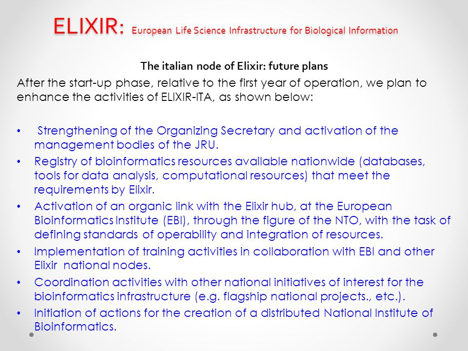 ELIXIR: European Life Science Infrastructure for Biological Information The italian node of Elixir: future plans After the start-up phase, relative to the first year of operation, we plan to enhance the activities of ELIXIR-ITA, as shown below: Strengthening of the Organizing Secretary and activation of the management bodies of the JRU.