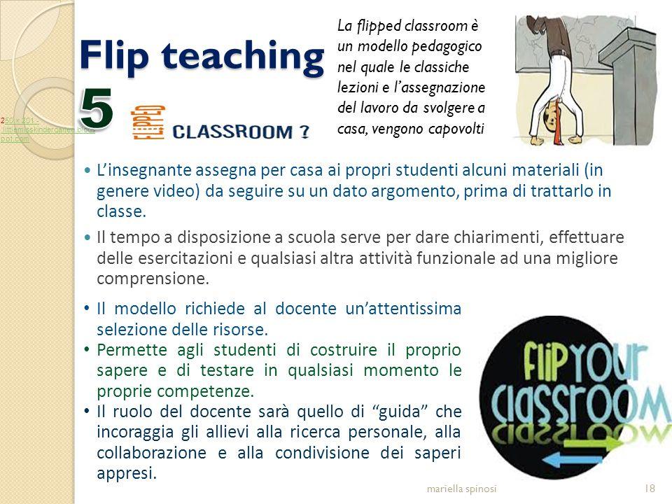Flip teaching mariella spinosi18 Il modello richiede al docente un'attentissima selezione delle risorse. Permette agli studenti di costruire il propri