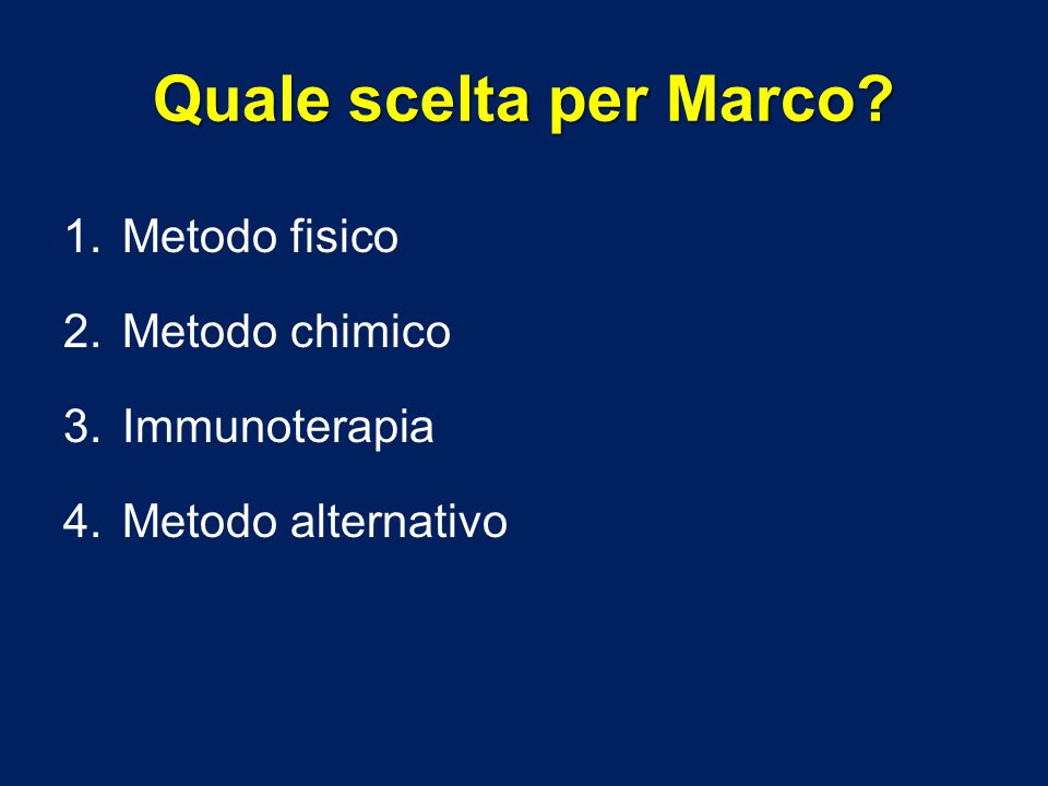 Quale scelta per Marco? 1.Metodo fisico 2.Metodo chimico 3.Immunoterapia 4.Metodo alternativo