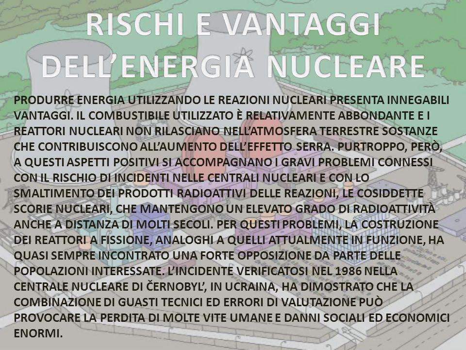 PRODURRE ENERGIA UTILIZZANDO LE REAZIONI NUCLEARI PRESENTA INNEGABILI VANTAGGI. IL COMBUSTIBILE UTILIZZATO È RELATIVAMENTE ABBONDANTE E I REATTORI NUC