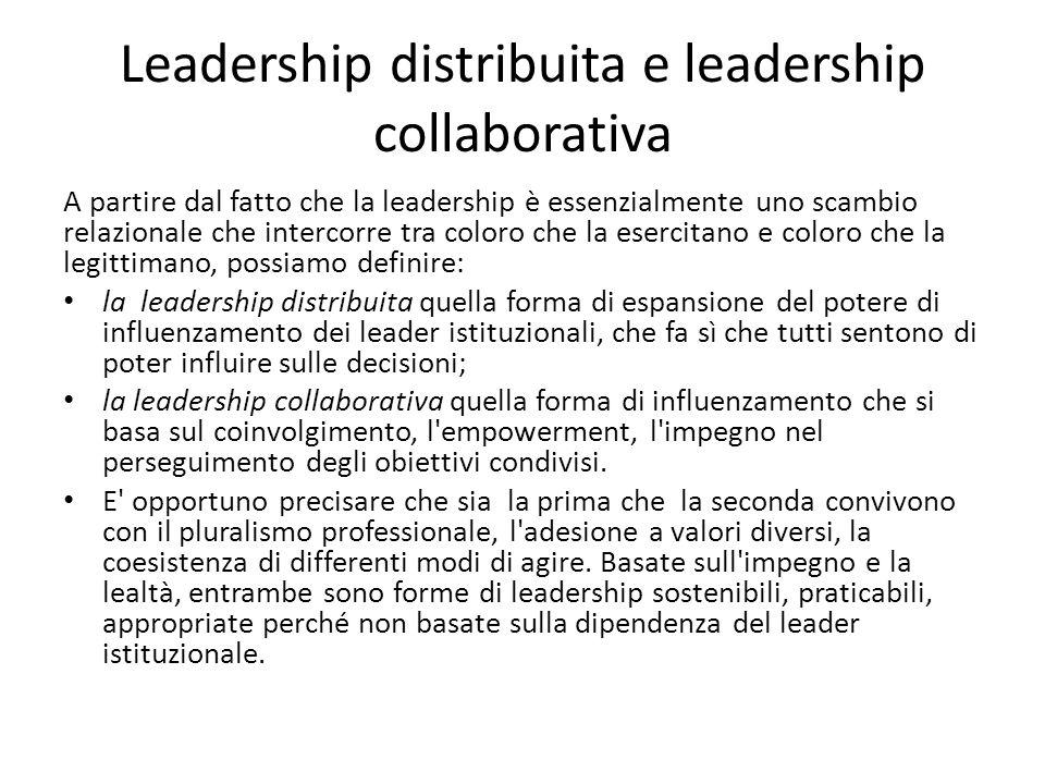 Leadership distribuita e leadership collaborativa A partire dal fatto che la leadership è essenzialmente uno scambio relazionale che intercorre tra coloro che la esercitano e coloro che la legittimano, possiamo definire: la leadership distribuita quella forma di espansione del potere di influenzamento dei leader istituzionali, che fa sì che tutti sentono di poter influire sulle decisioni; la leadership collaborativa quella forma di influenzamento che si basa sul coinvolgimento, l empowerment, l impegno nel perseguimento degli obiettivi condivisi.