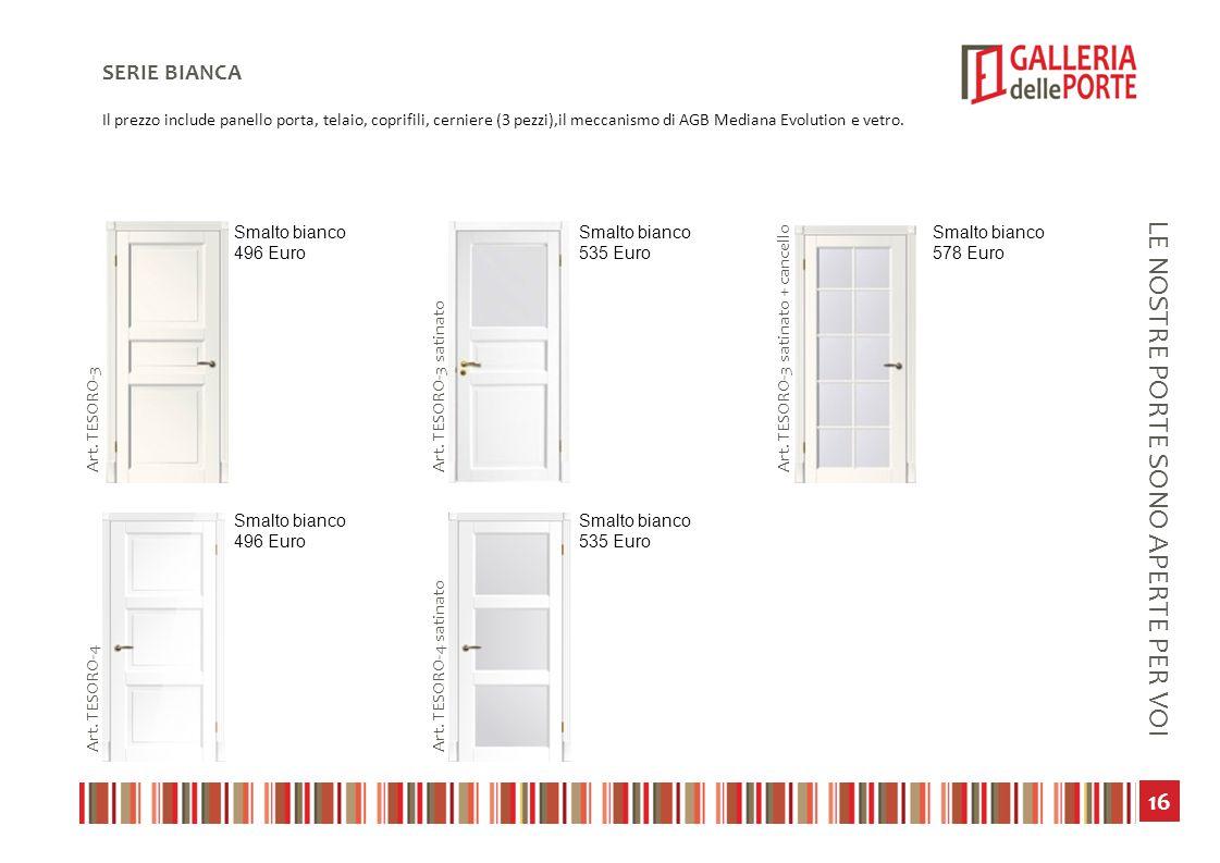 17 LE NOSTRE PORTE SONO APERTE PER VOI SERIE BIANCA Il prezzo include panello porta, telaio, coprifili, cerniere (3 pezzi),il meccanismo di AGB Mediana Evolution e vetro.