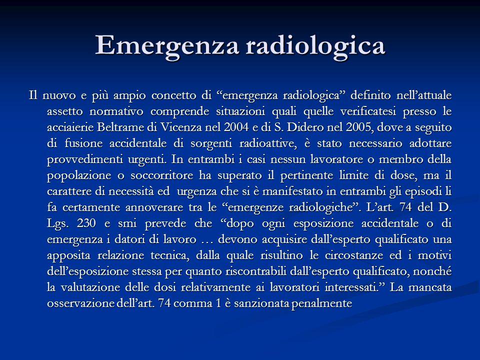Emergenza radiologica Il nuovo e più ampio concetto di emergenza radiologica definito nell'attuale assetto normativo comprende situazioni quali quelle verificatesi presso le acciaierie Beltrame di Vicenza nel 2004 e di S.