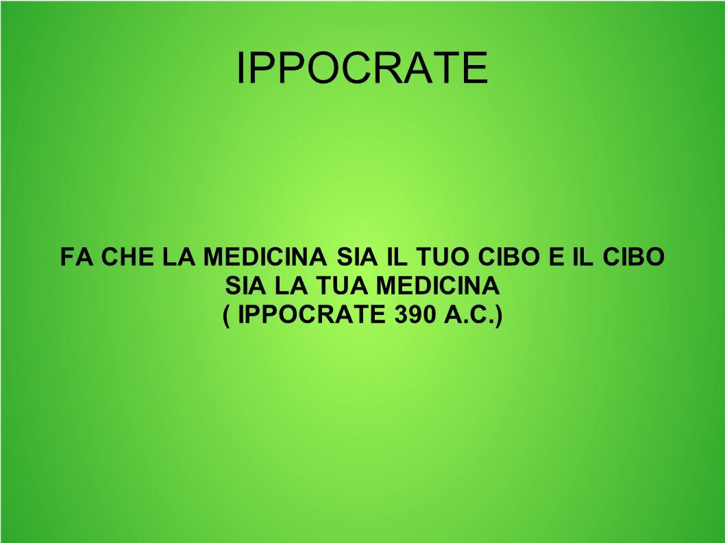 IPPOCRATE FA CHE LA MEDICINA SIA IL TUO CIBO E IL CIBO SIA LA TUA MEDICINA ( IPPOCRATE 390 A.C.)