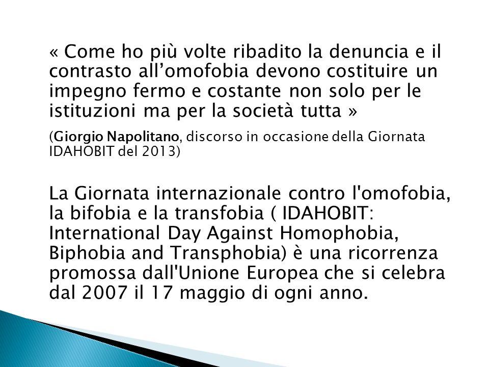 « Come ho più volte ribadito la denuncia e il contrasto all'omofobia devono costituire un impegno fermo e costante non solo per le istituzioni ma per la società tutta » (Giorgio Napolitano, discorso in occasione della Giornata IDAHOBIT del 2013) La Giornata internazionale contro l omofobia, la bifobia e la transfobia ( IDAHOBIT: International Day Against Homophobia, Biphobia and Transphobia) è una ricorrenza promossa dall Unione Europea che si celebra dal 2007 il 17 maggio di ogni anno.