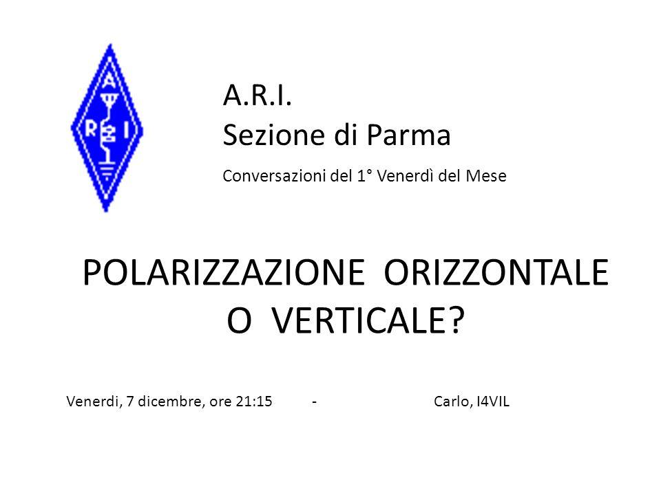 POLARIZZAZIONE ORIZZONTALE O VERTICALE? A.R.I. Sezione di Parma Conversazioni del 1° Venerdì del Mese Venerdi, 7 dicembre, ore 21:15 - Carlo, I4VIL